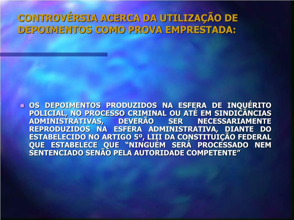 CONTROVÉRSIA ACERCA DA UTILIZAÇÃO DE DEPOIMENTOS COMO PROVA EMPRESTADA: