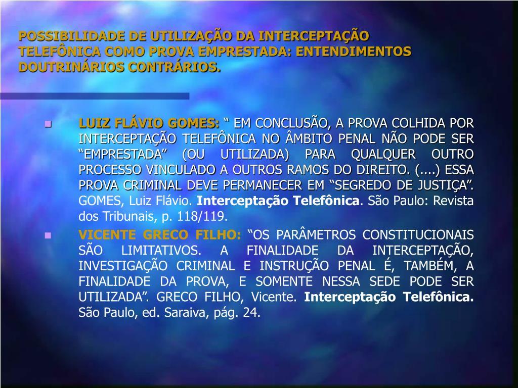 POSSIBILIDADE DE UTILIZAÇÃO DA INTERCEPTAÇÃO TELEFÔNICA COMO PROVA EMPRESTADA: ENTENDIMENTOS DOUTRINÁRIOS CONTRÁRIOS.