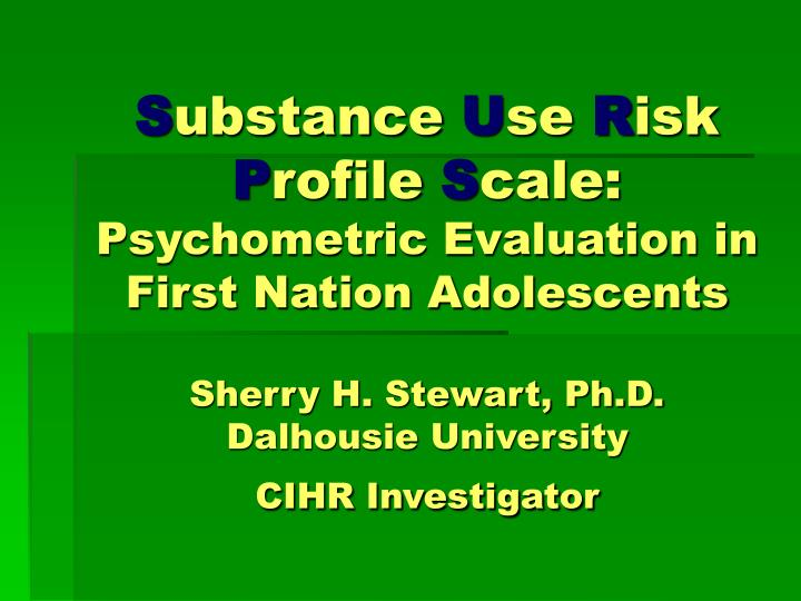 Substance use risk profile scale psychometric evaluation in first nation adolescents sherry h stewart ph d dalhousi