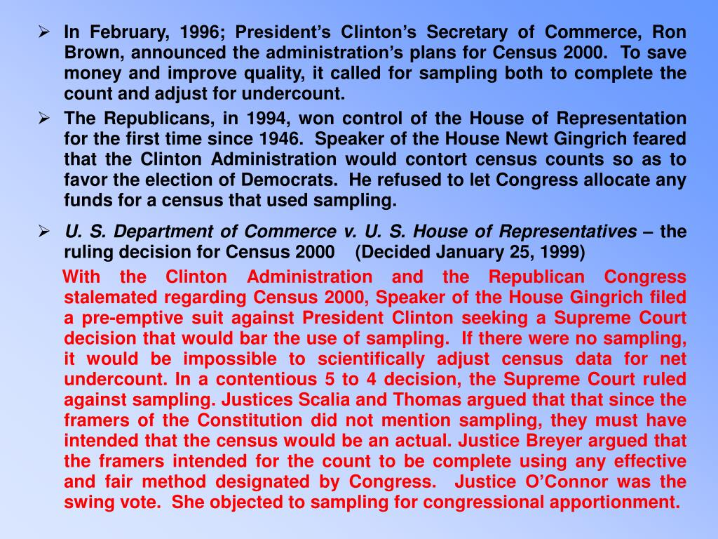 In February, 1996; President's Clinton's Secretary of Commerce, Ron Brown, announced the administration's plans for Census 2000.  To save money and improve quality, it called for sampling both to complete the count and adjust for undercount.
