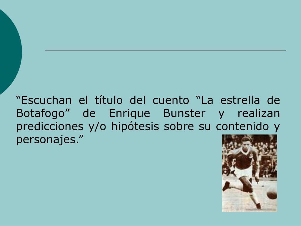 Escuchan el ttulo del cuento La estrella de Botafogo de Enrique Bunster y realizan predicciones y/o hiptesis sobre su contenido y personajes.
