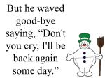 but he waved good bye saying don t you cry i ll be back again some day