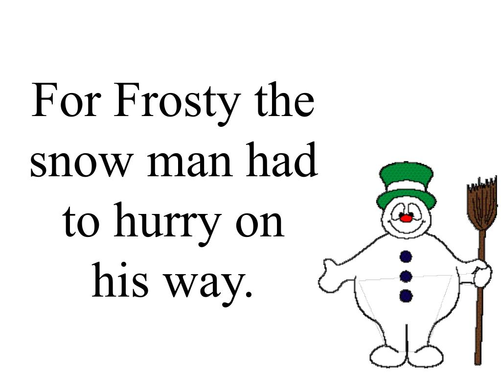 For Frosty the snow man had to hurry on