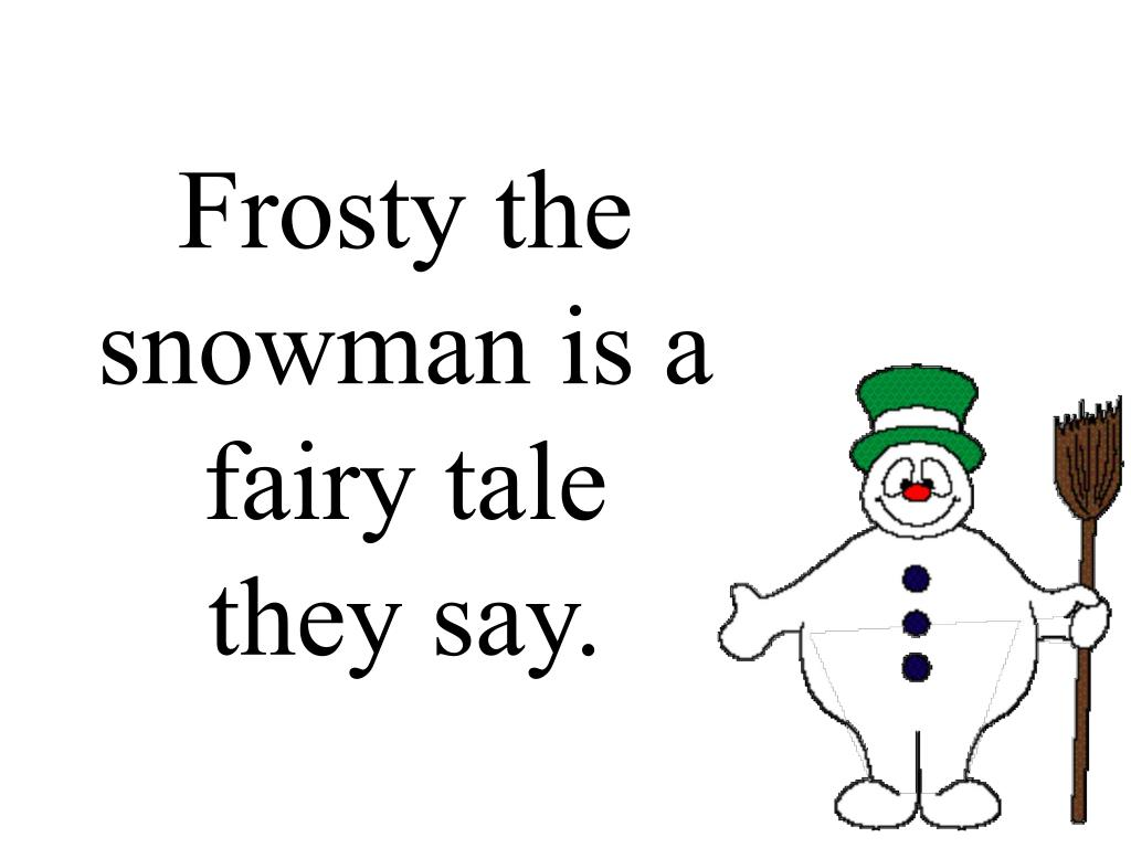 Frosty the snowman is a fairy tale they say.
