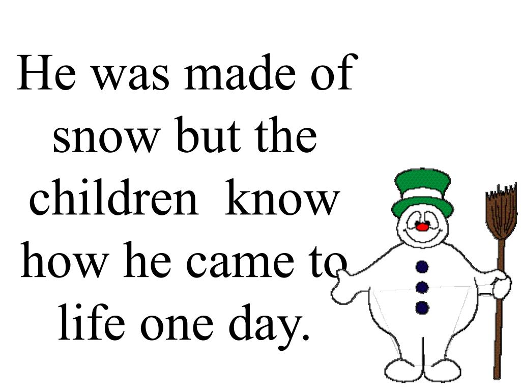 He was made of snow but the children  know how he came to life one day.
