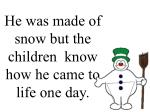 he was made of snow but the children know how he came to life one day