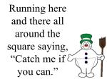 running here and there all around the square saying catch me if you can