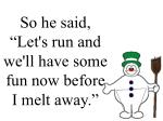 so he said let s run and we ll have some fun now before i melt away