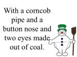 with a corncob pipe and a button nose and two eyes made out of coal