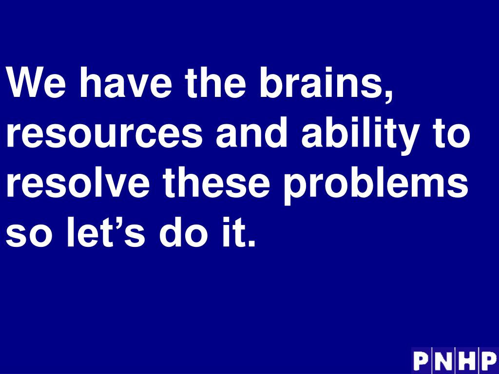 We have the brains, resources and ability to resolve these problems so let's do it.