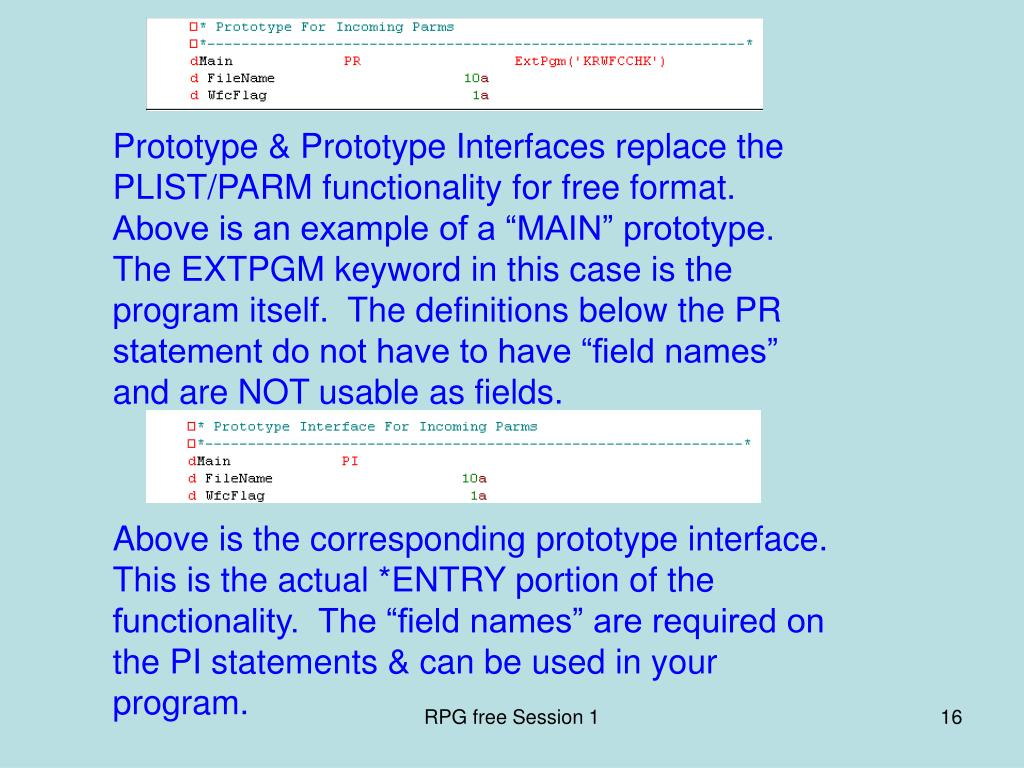 "Prototype & Prototype Interfaces replace the PLIST/PARM functionality for free format.  Above is an example of a ""MAIN"" prototype.  The EXTPGM keyword in this case is the program itself.  The definitions below the PR statement do not have to have ""field names"" and are NOT usable as fields."