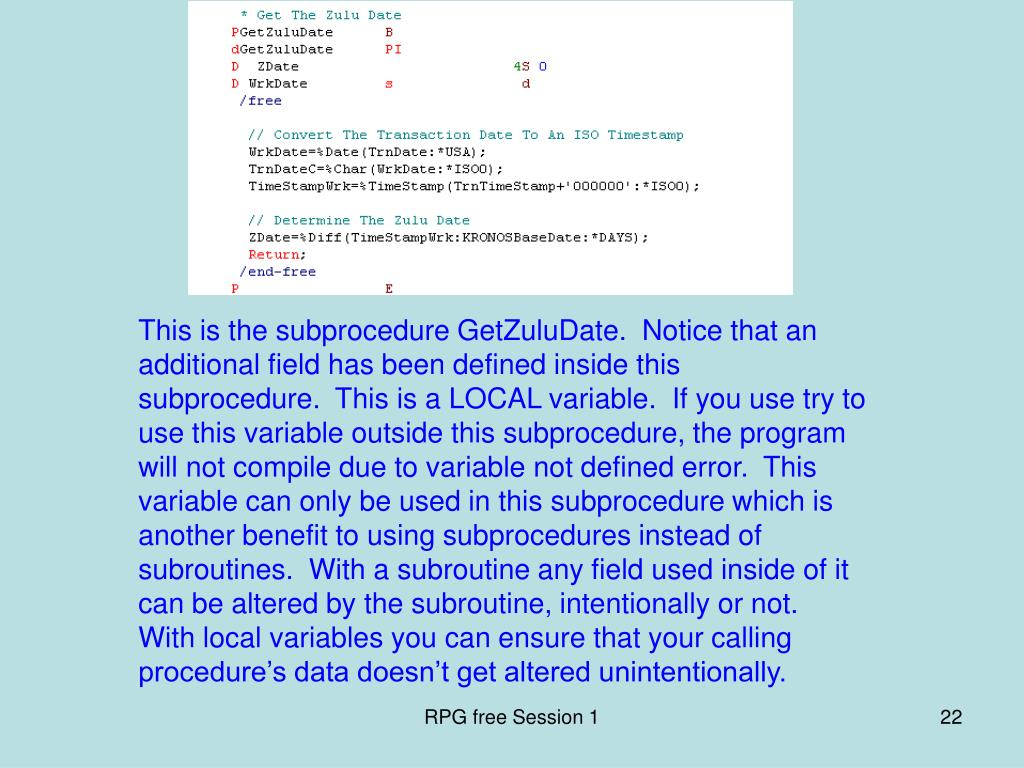 This is the subprocedure GetZuluDate.  Notice that an additional field has been defined inside this subprocedure.  This is a LOCAL variable.  If you use try to use this variable outside this subprocedure, the program will not compile due to variable not defined error.  This variable can only be used in this subprocedure which is another benefit to using subprocedures instead of subroutines.  With a subroutine any field used inside of it can be altered by the subroutine, intentionally or not.  With local variables you can ensure that your calling procedure's data doesn't get altered unintentionally.