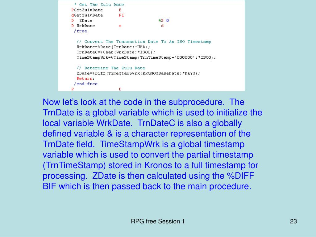 Now let's look at the code in the subprocedure.  The TrnDate is a global variable which is used to initialize the local variable WrkDate.  TrnDateC is also a globally defined variable & is a character representation of the TrnDate field.  TimeStampWrk is a global timestamp variable which is used to convert the partial timestamp (TrnTimeStamp) stored in Kronos to a full timestamp for processing.  ZDate is then calculated using the %DIFF BIF which is then passed back to the main procedure.