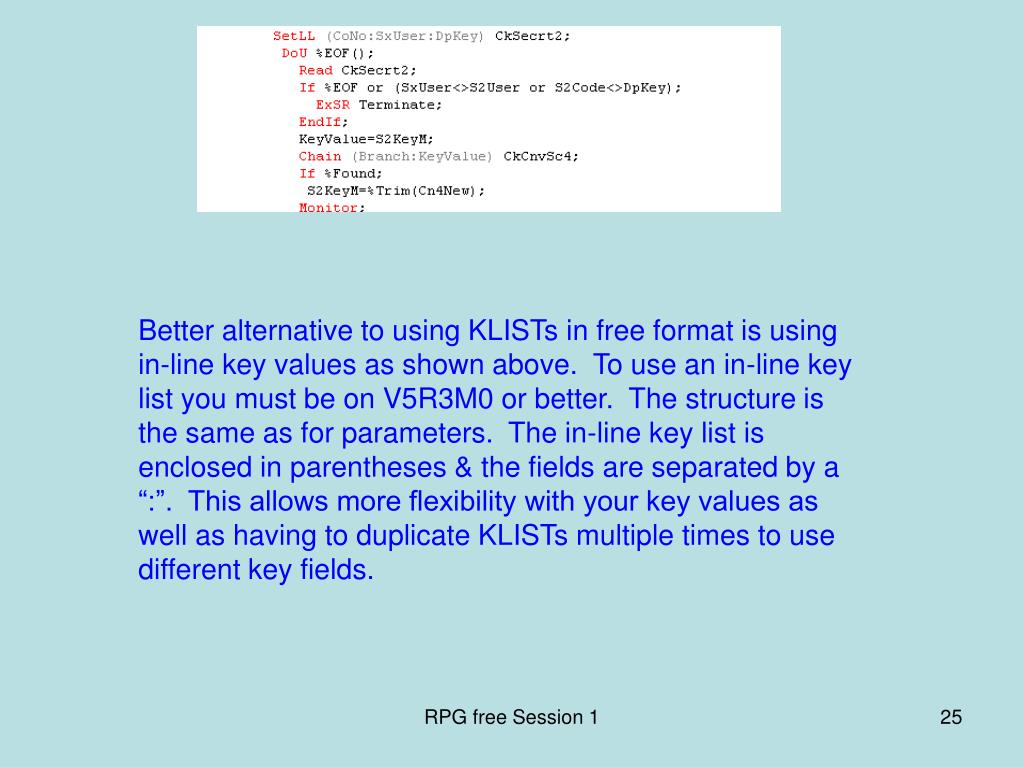 "Better alternative to using KLISTs in free format is using in-line key values as shown above.  To use an in-line key list you must be on V5R3M0 or better.  The structure is the same as for parameters.  The in-line key list is enclosed in parentheses & the fields are separated by a "":"".  This allows more flexibility with your key values as well as having to duplicate KLISTs multiple times to use different key fields."