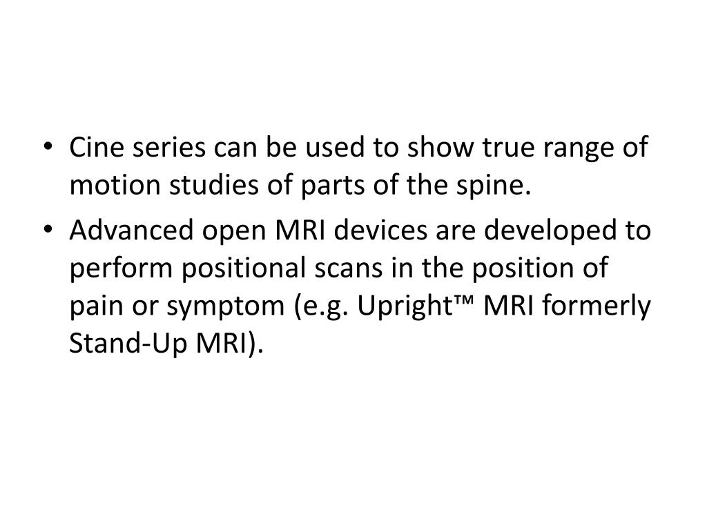 Cine series can be used to show true range of motion studies of parts of the spine.