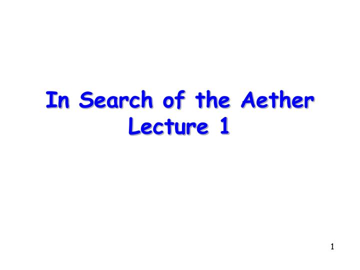 In search of the aether lecture 1