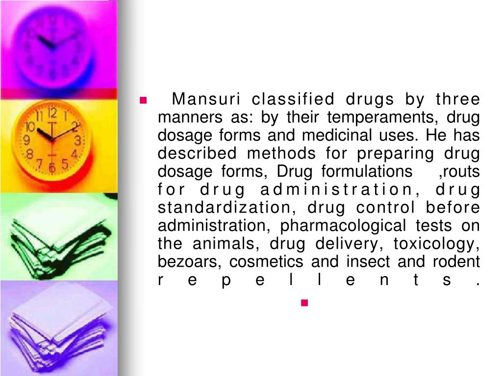 Mansuri classified drugs by three manners as: by their temperaments, drug dosage forms and medicinal uses. He has described methods for preparing drug dosage forms, Drug formulations   ,routs for drug administration, drug standardization, drug control before administration, pharmacological tests on the animals, drug delivery, toxicology, bezoars, cosmetics and insect and rodent repellents.