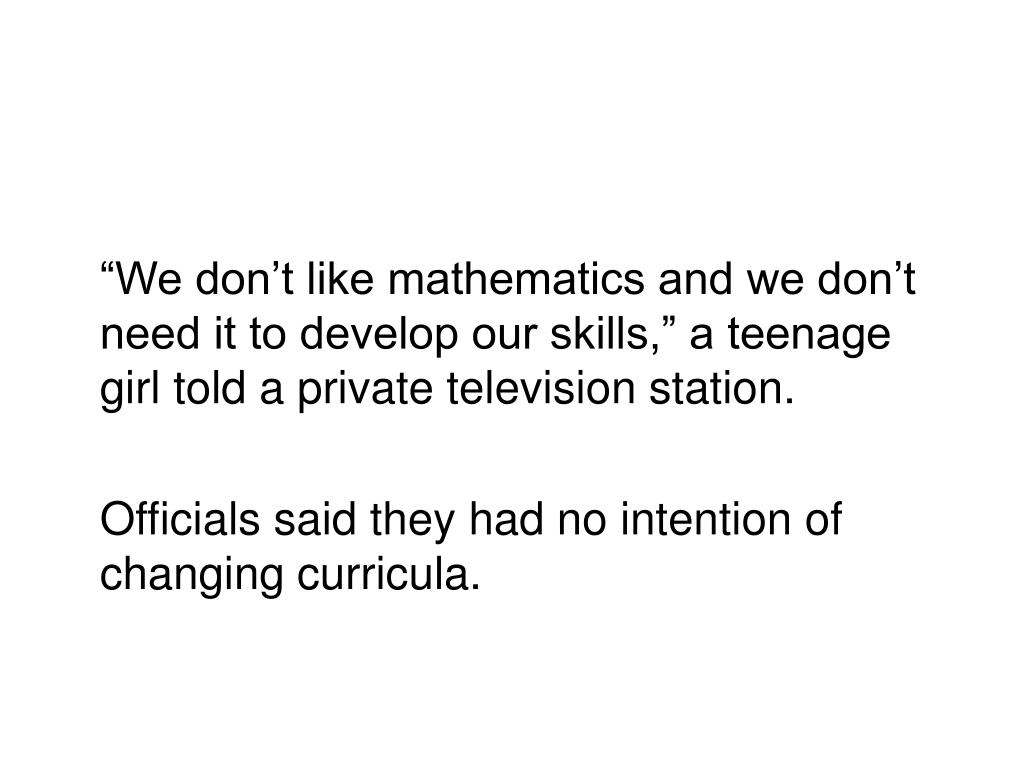 """We don't like mathematics and we don't need it to develop our skills,"" a teenage girl told a private television station."