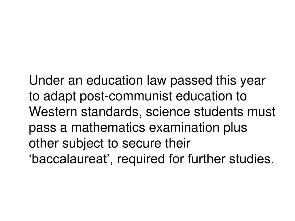Under an education law passed this year to adapt post-communist education to Western standards, science students must pass a mathematics examination plus other subject to secure their 'baccalaureat', required for further studies.