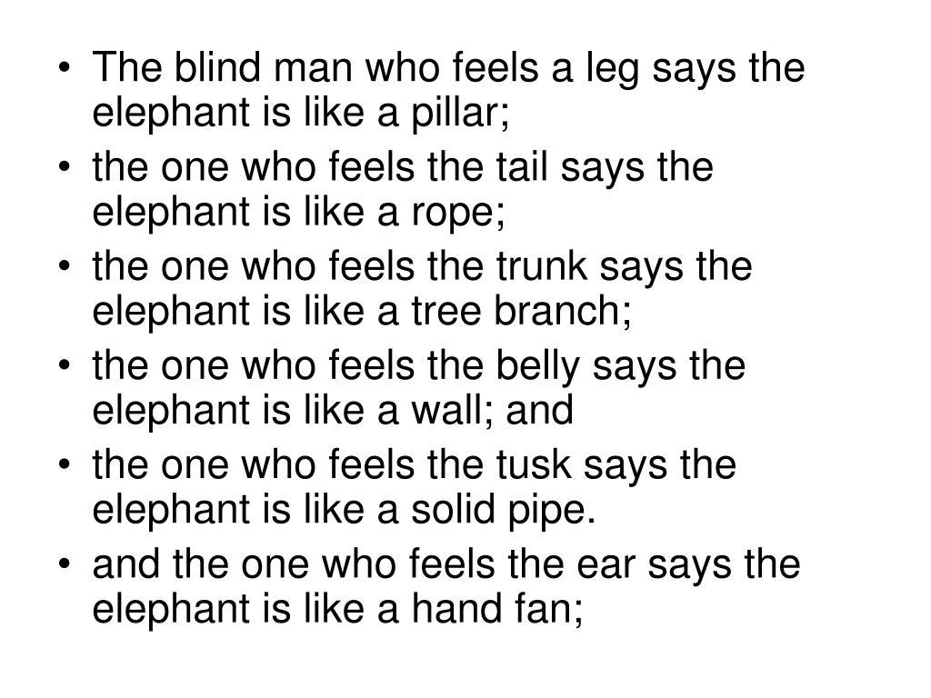 The blind man who feels a leg says the elephant is like a pillar;