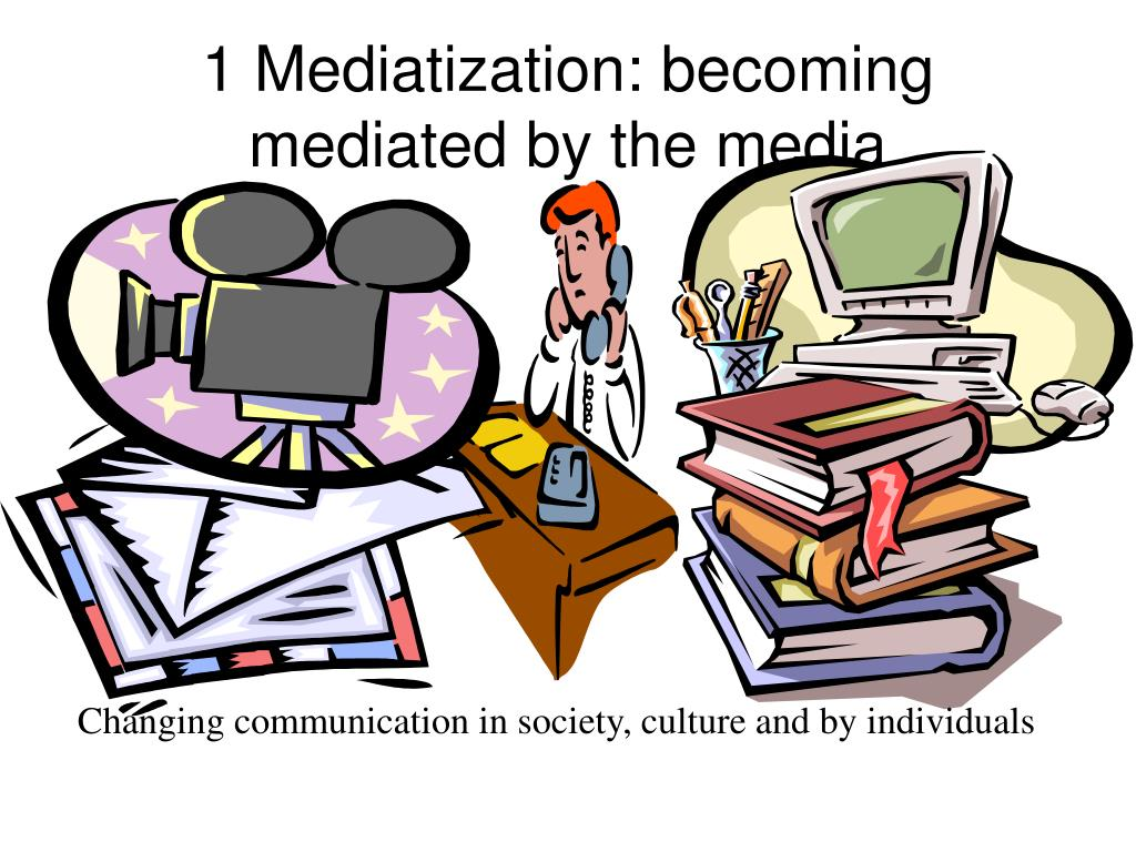 1 Mediatization: becoming mediated by the media