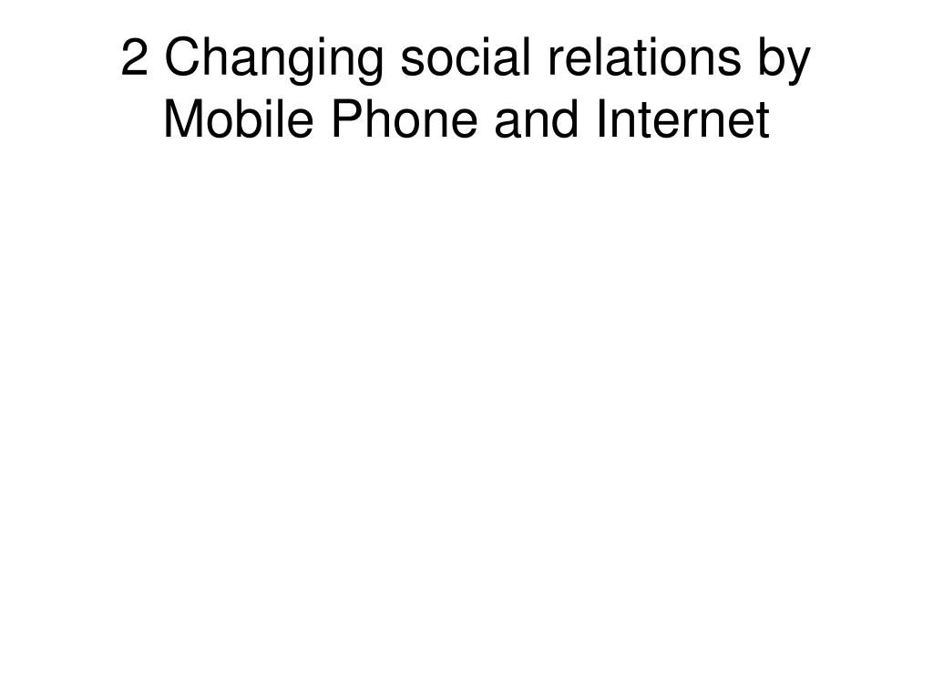 2 Changing social relations by Mobile Phone and Internet