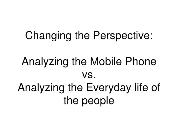 Changing the perspective analyzing the mobile phone vs analyzing the everyday life of the people l.jpg