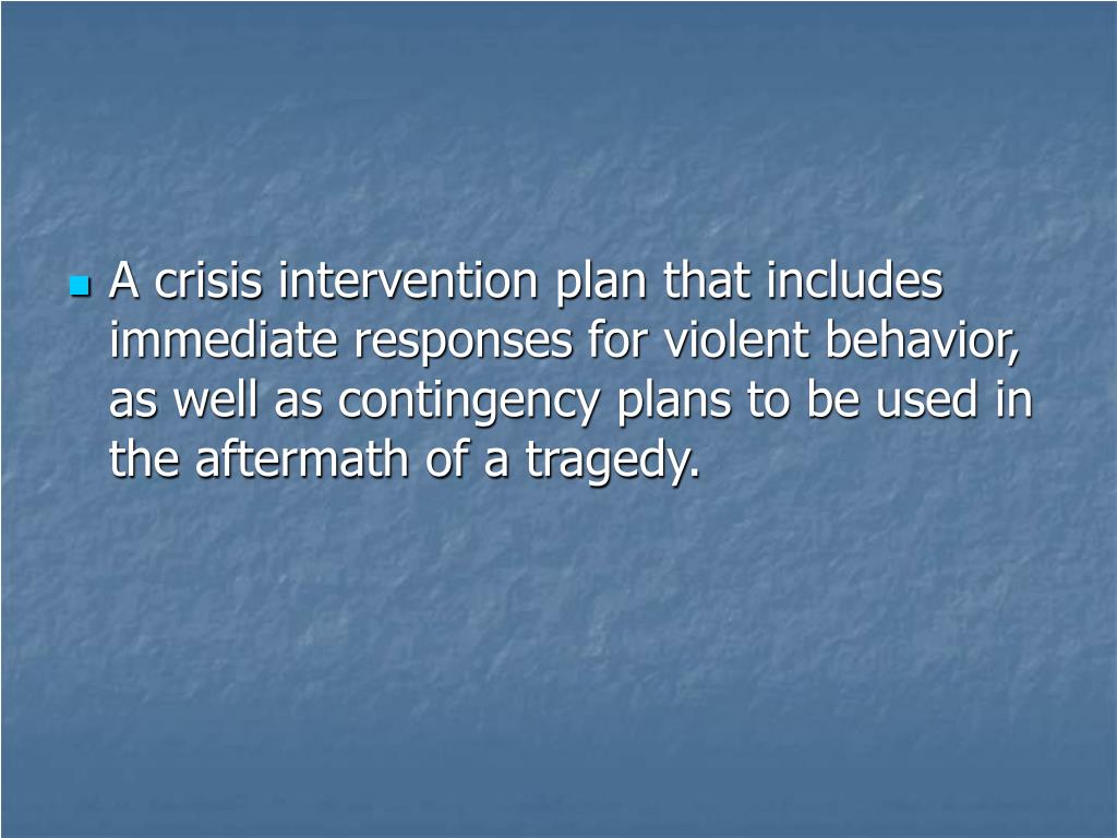 A crisis intervention plan that includes immediate responses for violent behavior, as well as contingency plans to be used in the aftermath of a tragedy.