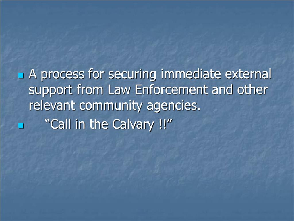 A process for securing immediate external support from Law Enforcement and other relevant community agencies.