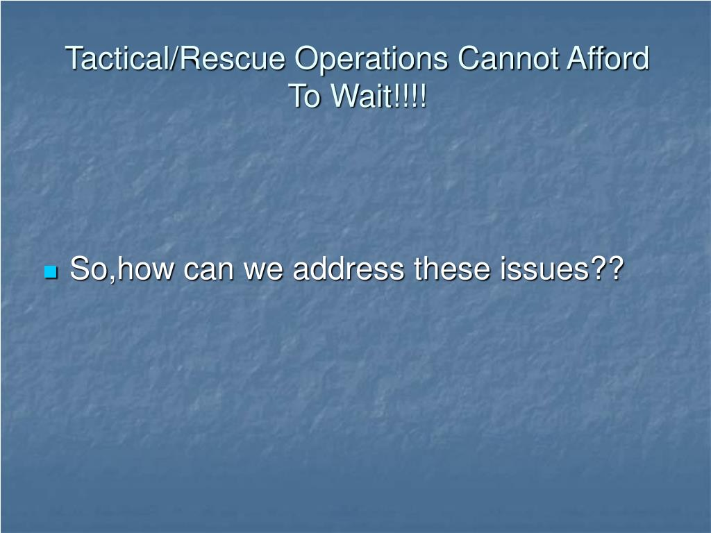 Tactical/Rescue Operations Cannot Afford  To Wait!!!!