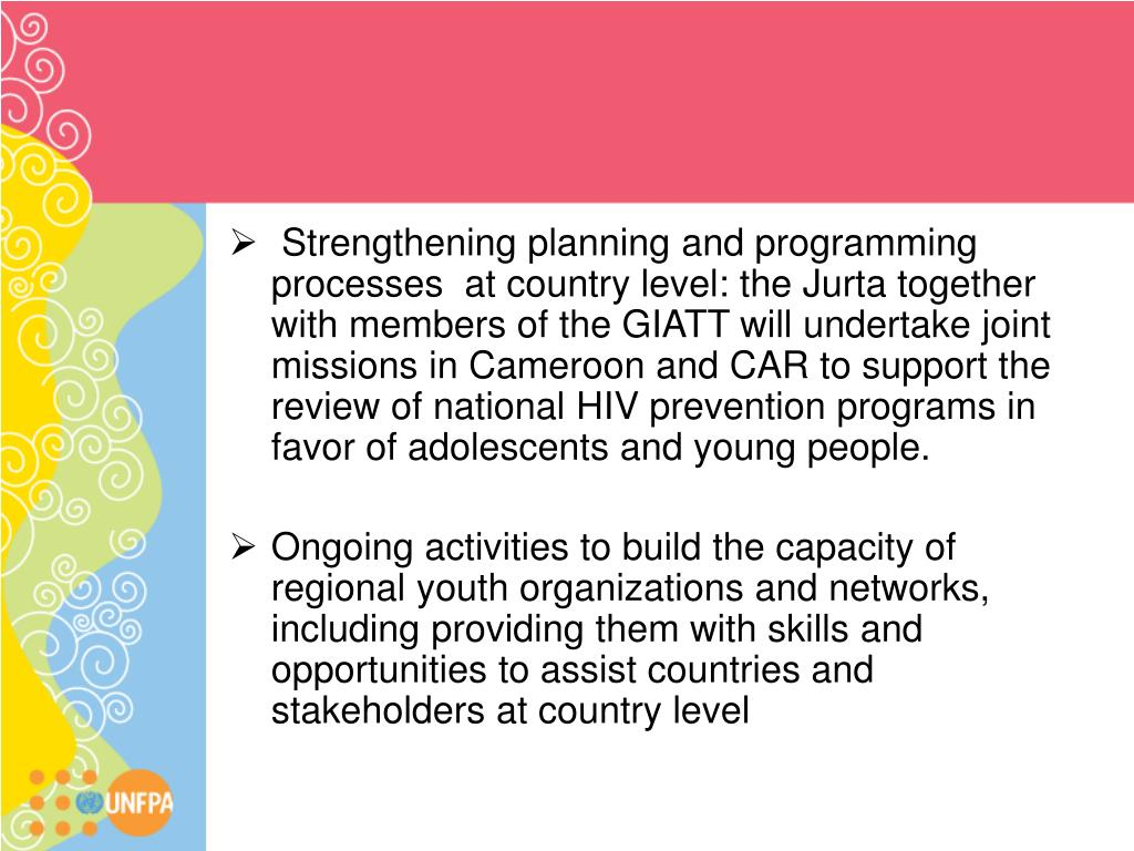 Strengthening planning and programming processes  at country level: the Jurta together with members of the GIATT will undertake joint missions in Cameroon and CAR to support the review of national HIV prevention programs in favor of adolescents and young people.