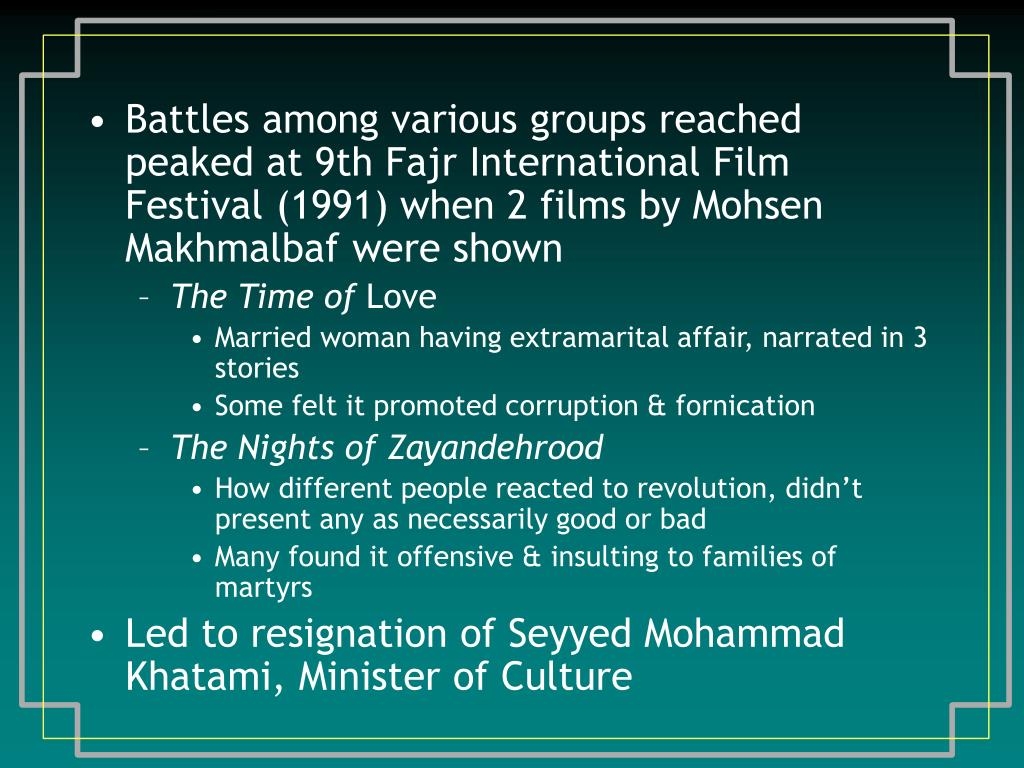 Battles among various groups reached peaked at 9th Fajr International Film Festival (1991) when 2 films by Mohsen Makhmalbaf were shown