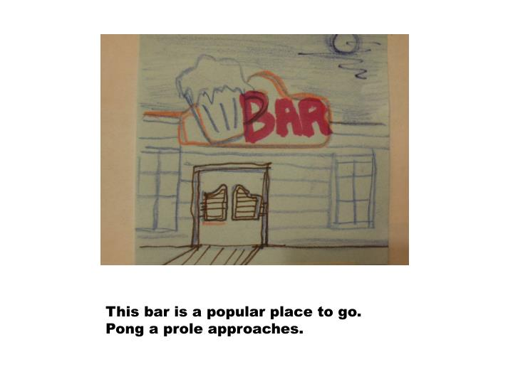 This bar is a popular place to go.  Pong a prole approaches.