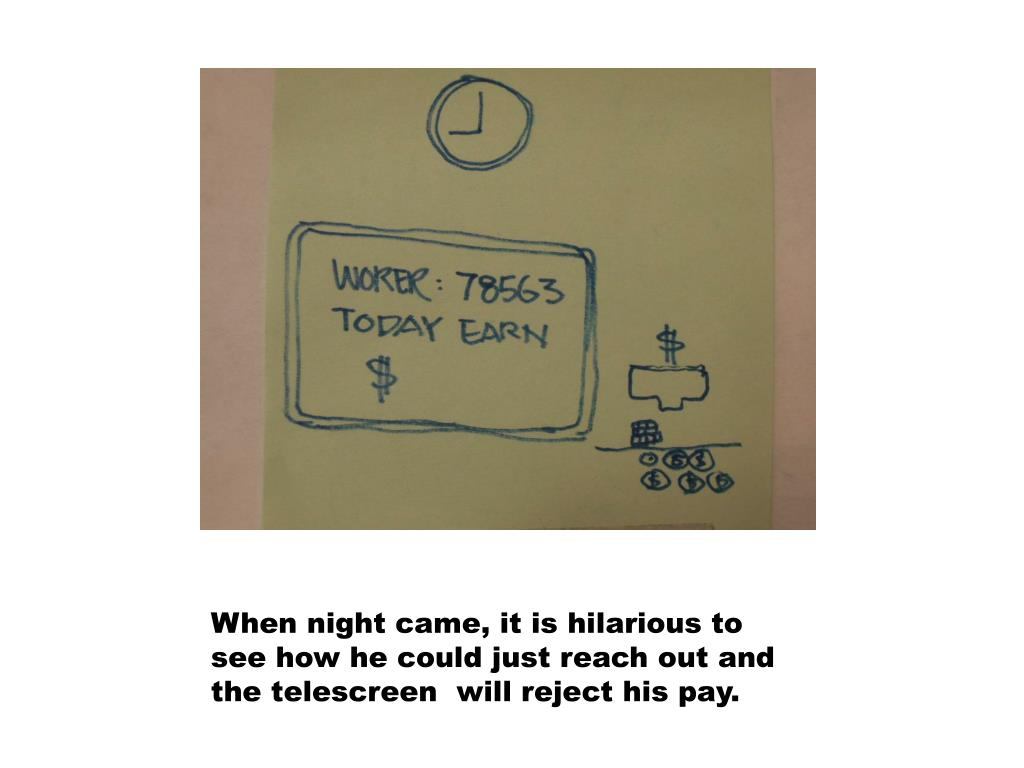 When night came, it is hilarious to see how he could just reach out and the telescreen  will reject his pay.
