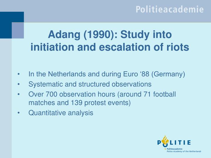 Adang 1990 study into initiation and escalation of riots