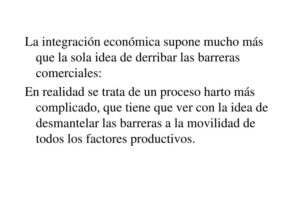 La integración económica supone mucho más que la sola idea de derribar las barreras comerciales: