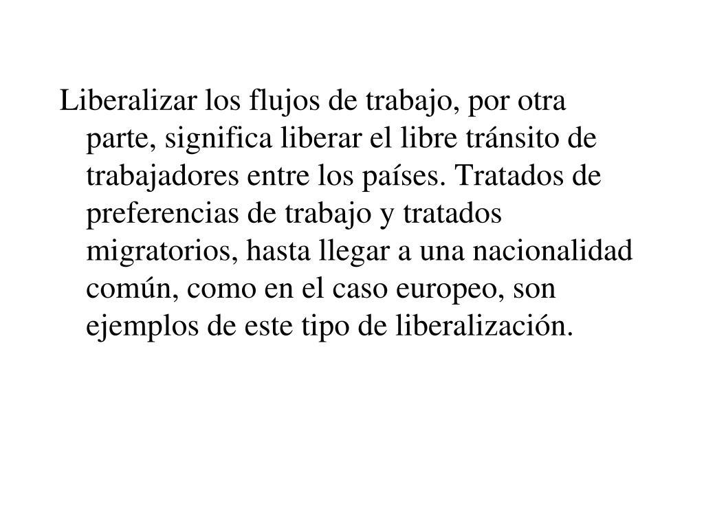 Liberalizar los flujos de trabajo, por otra parte, significa liberar el libre tránsito de trabajadores entre los países. Tratados de preferencias de trabajo y tratados migratorios, hasta llegar a una nacionalidad común, como en el caso europeo, son ejemplos de este tipo de liberalización.