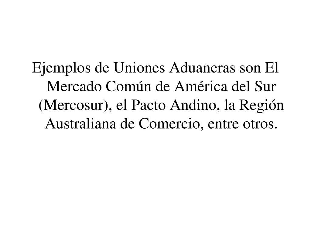 Ejemplos de Uniones Aduaneras son El Mercado Común de América del Sur (Mercosur), el Pacto Andino, la Región Australiana de Comercio, entre otros.
