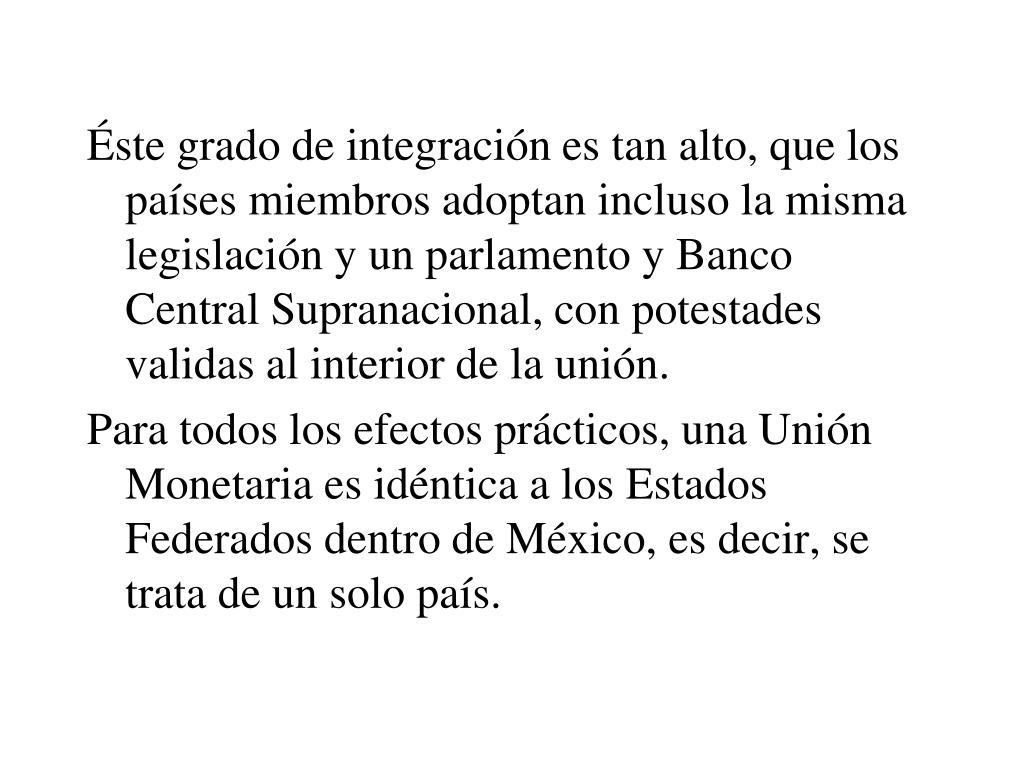 Éste grado de integración es tan alto, que los países miembros adoptan incluso la misma legislación y un parlamento y Banco Central Supranacional, con potestades validas al interior de la unión.
