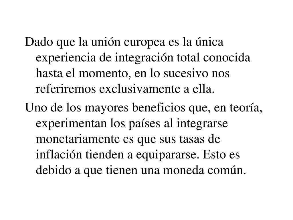 Dado que la unión europea es la única experiencia de integración total conocida hasta el momento, en lo sucesivo nos referiremos exclusivamente a ella.