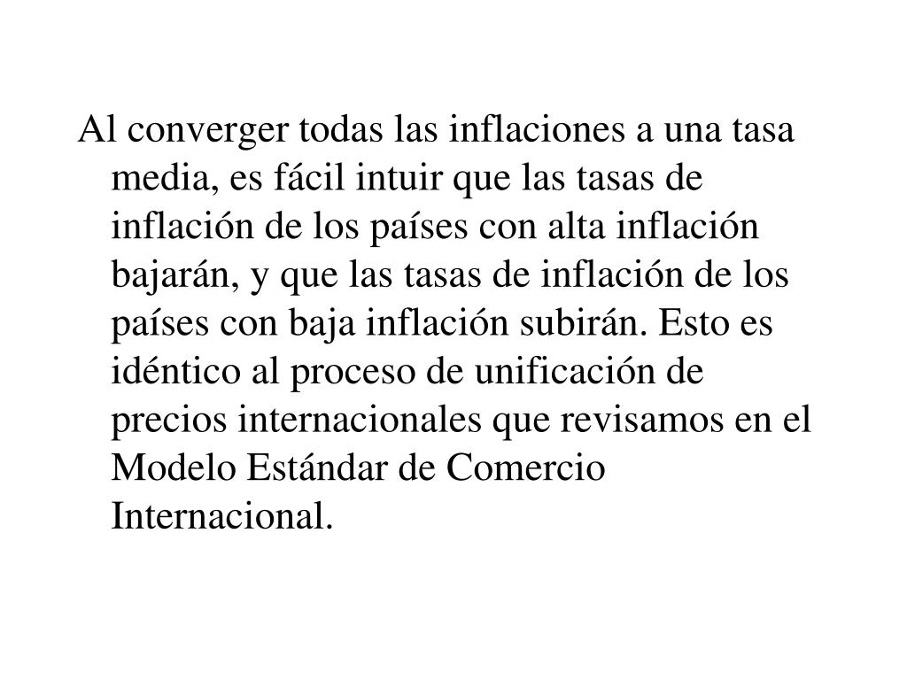 Al converger todas las inflaciones a una tasa media, es fácil intuir que las tasas de inflación de los países con alta inflación bajarán, y que las tasas de inflación de los países con baja inflación subirán. Esto es idéntico al proceso de unificación de precios internacionales que revisamos en el Modelo Estándar de Comercio Internacional.