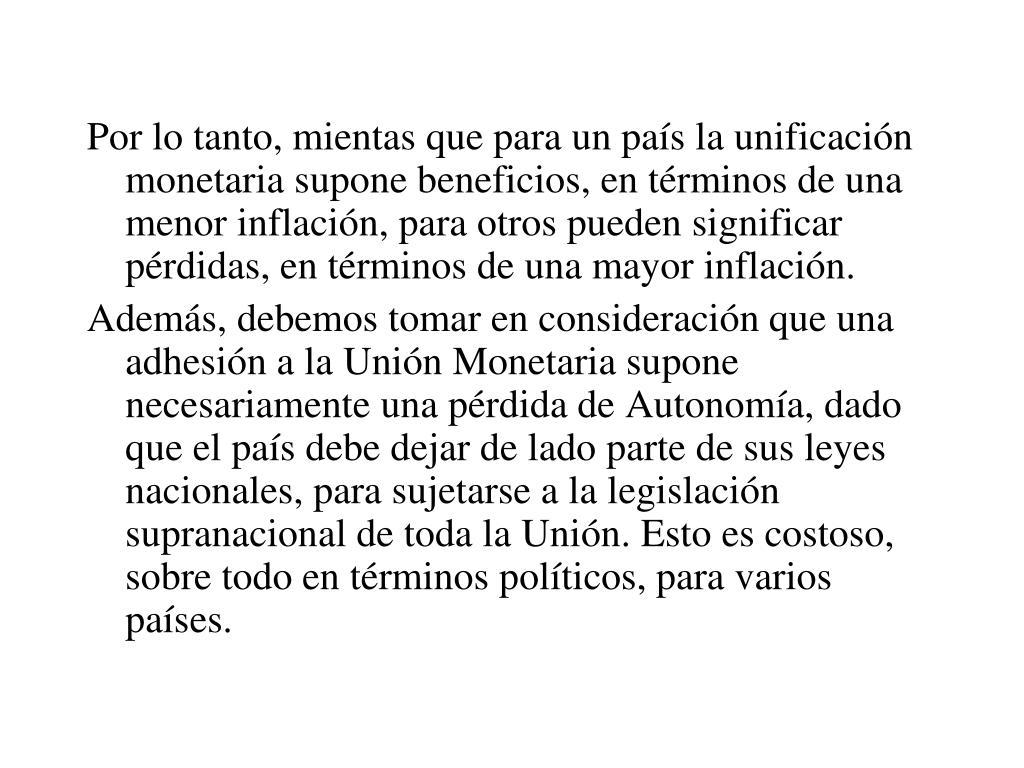 Por lo tanto, mientas que para un país la unificación monetaria supone beneficios, en términos de una menor inflación, para otros pueden significar pérdidas, en términos de una mayor inflación.