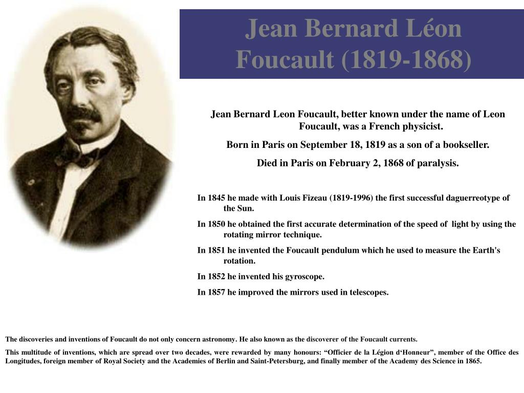 a biography of jean bernard leon foucault a scientist – jean was born jean bernard léon foucault on 18 september 1819 in paris, france he was the son of a publisher and was mainly homeschooled he studied medicine but turned to physics because of his fear of blood – in 1850, along with fellow scientist hippolyte fizeau, foucault created an.