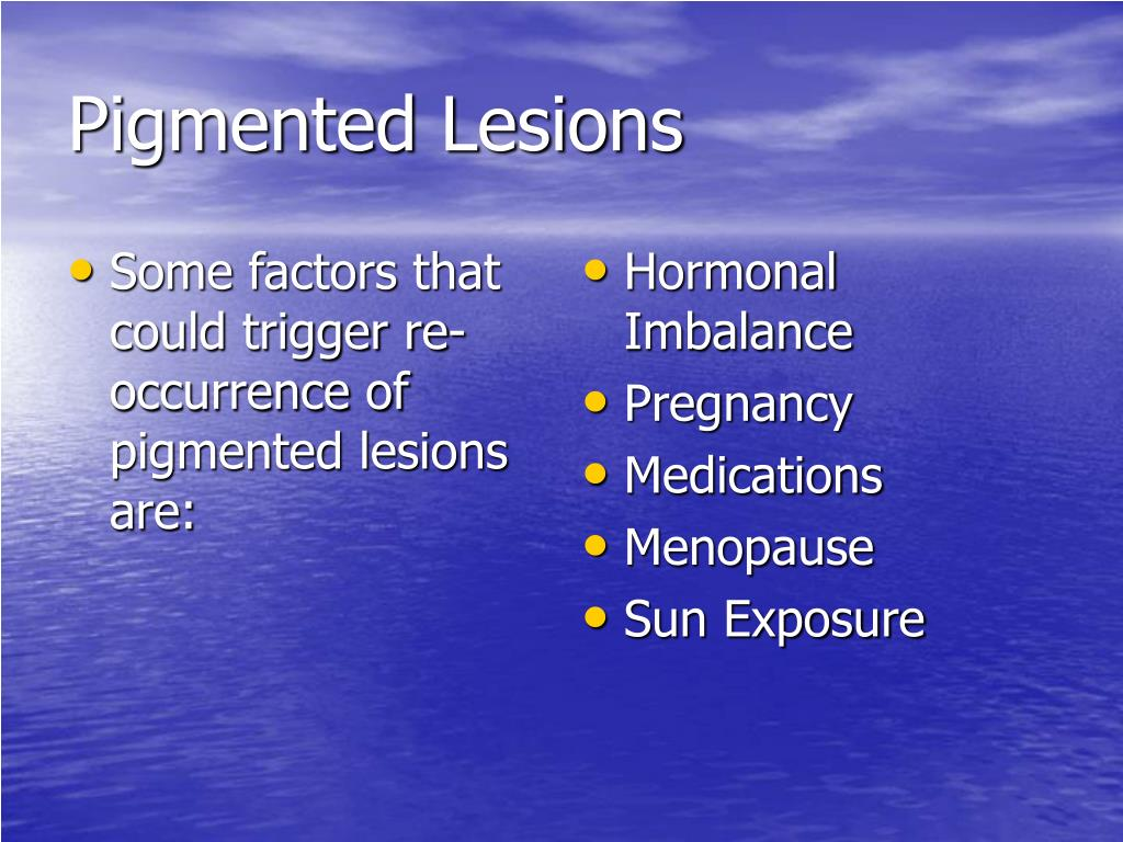 Some factors that could trigger re-occurrence of pigmented lesions are: