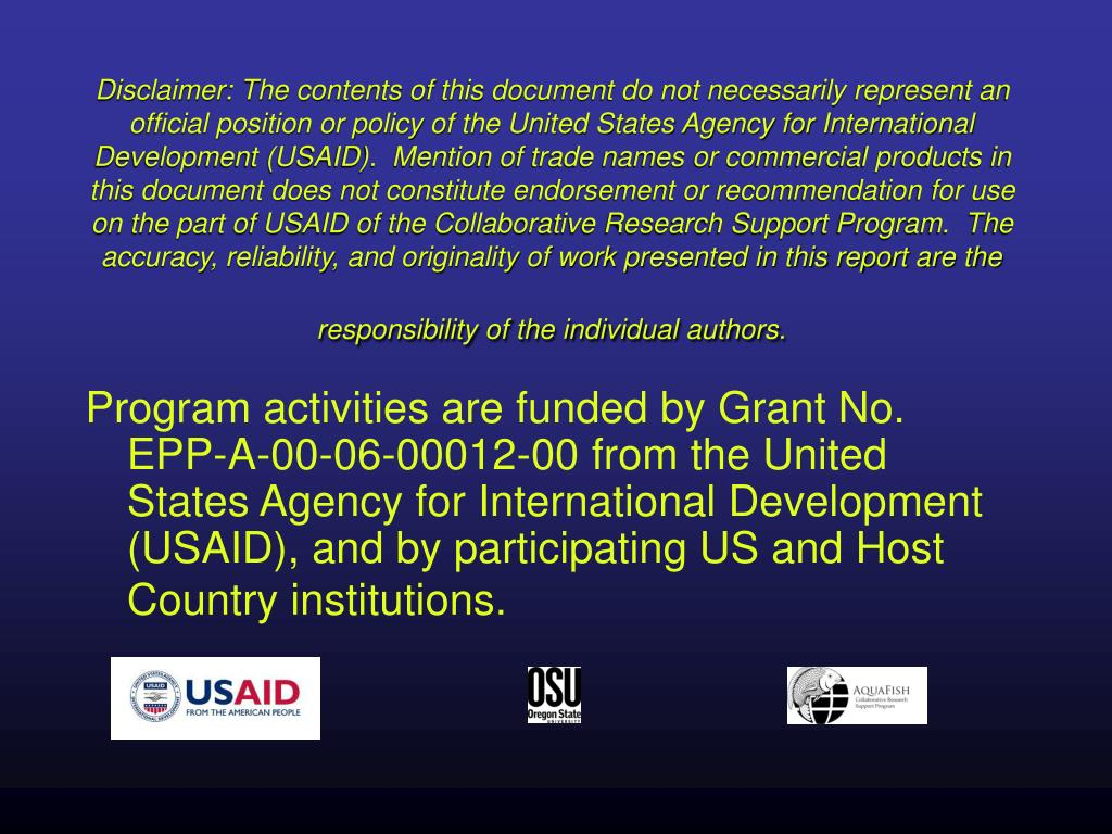Disclaimer: The contents of this document do not necessarily represent an official position or policy of the United States Agency for International Development (USAID).  Mention of trade names or commercial products in this document does not constitute endorsement or recommendation for use on the part of USAID of the Collaborative Research Support Program.  The accuracy, reliability, and originality of work presented in this report are the responsibility of the individual authors.
