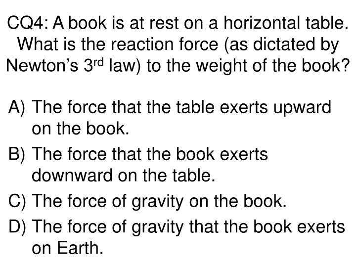 CQ4: A book is at rest on a horizontal table.  What is the reaction force (as dictated by Newton's 3
