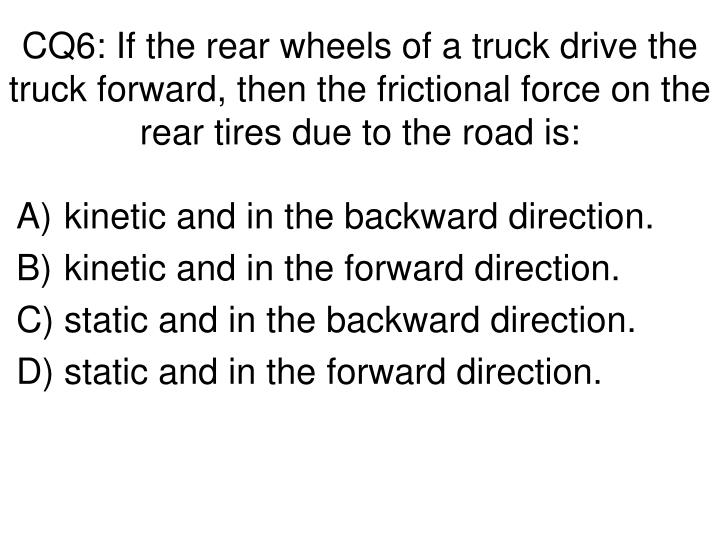 CQ6: If the rear wheels of a truck drive the truck forward, then the frictional force on the rear tires due to the road is: