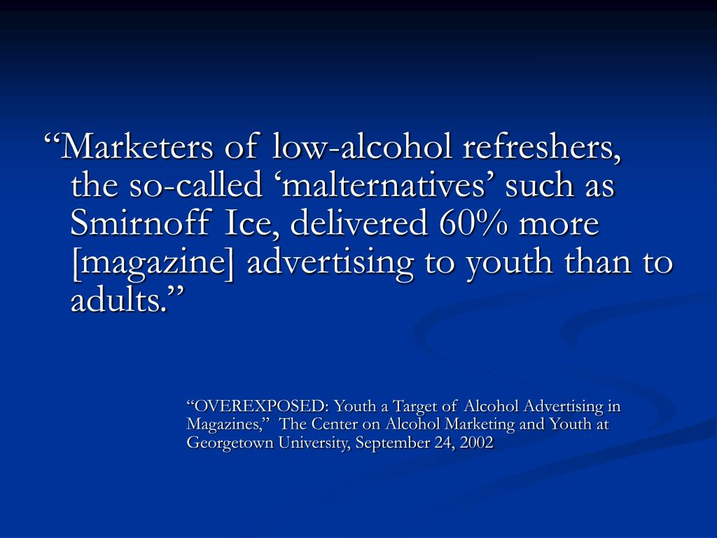 """Marketers of low-alcohol refreshers, the so-called 'malternatives' such as Smirnoff Ice, delivered 60% more [magazine] advertising to youth than to adults."""