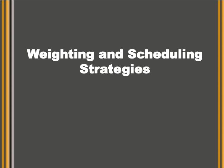 Weighting and scheduling strategies l.jpg