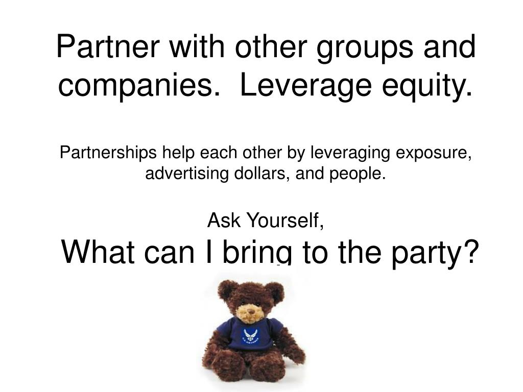 Partner with other groups and companies.  Leverage equity.